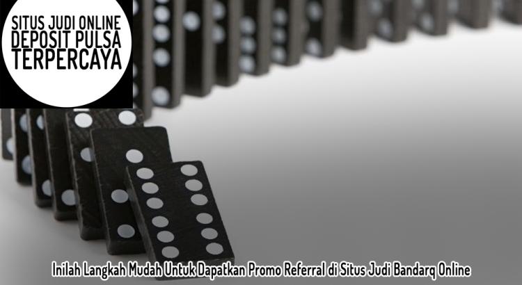 Inilah Langkah Mudah Untuk Dapatkan Promo Referral di Situs Judi Bandarq Online